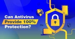 Will Antivirus Protect you 100%?